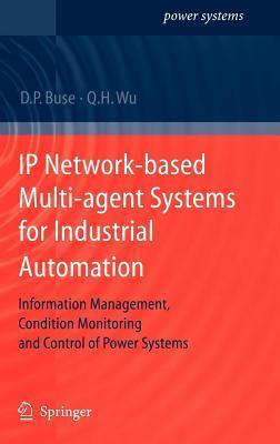 IP Network-Based Multi-Agent Systems for Industrial Automation: Information Management, Condition Monitoring and Control of Power Systems  by  David P. Buse