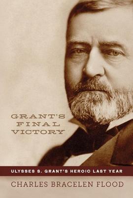 Grants Final Victory: Ulysses S. Grants Heroic Last Year  by  Charles Bracelen Flood