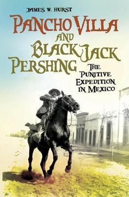 Pancho Villa and Black Jack Pershing: The Punitive Expedition in Mexico  by  James W. Hurst