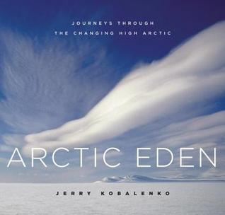 Arctic Eden: Journeys Through the Changing High Arctic Jerry Kobalenko