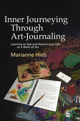 Inner Journeying Through Art-Journaling: Learning to See and Record Your Life as a Work of Art  by  Marianne Hieb