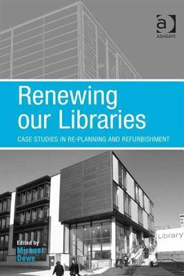 Renewing Our Libraries: Case Studies in Re-Planning and Refurbishment Michael Dewe