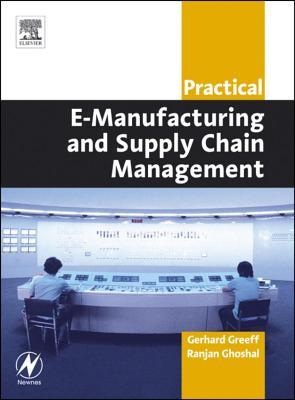 Practical E-Manufacturing and Supply Chain Management  by  Gerhard Greeff