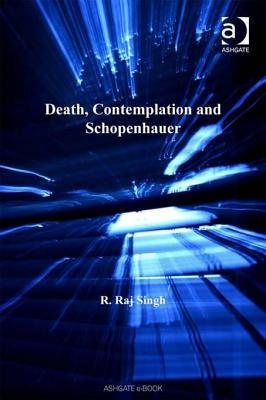 Death, Contemplation and Schopenhauer. Ashgate New Critical Thinking in Philosophy.  by  R. Raj Singh