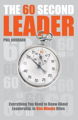 60 Second Leader: Everything You Need to Know about Leadership, in 60 Second Bites Phil Dourado