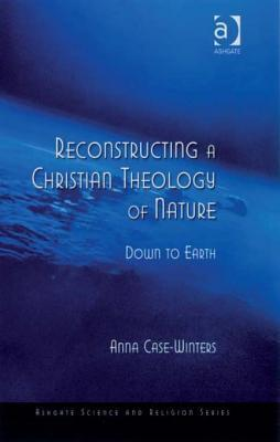Reconstructing a Christian Theology of Nature: Down to Earth Anna Case-Winters