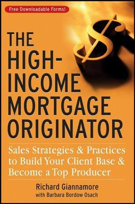 High-Income Mortgage Originator: Sales Strategies and Practices to Build Your Client Base and Become a Top Producer Richard Giannamore