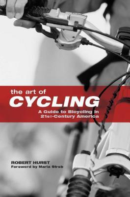 Art of Cycling: A Guide to Bicycling in 21st-Century America  by  Robert Hurst