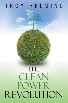 The Clean Power Revolution  by  Troy Helming