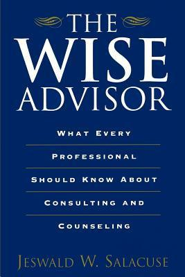 Wise Advisor: What Every Professional Should Know about Consulting and Counseling Jeswald W Salacuse