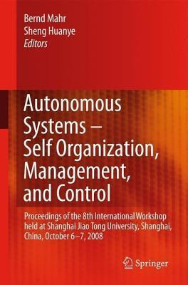 Autonomous Systems Self-Organization, Management, and Control: Proceedings of the 8th International Workshop Held at Shanghai Jiao Tong University, Shanghai, China, October 6-7, 2008  by  Bernd Mahr