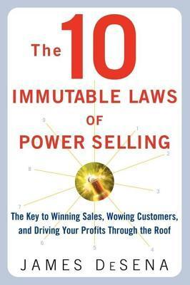 10 Immutable Laws of Power Selling: The Key to Winning Sales, Wowing Customers and Driving Your Profits Through the Roof  by  James Desena