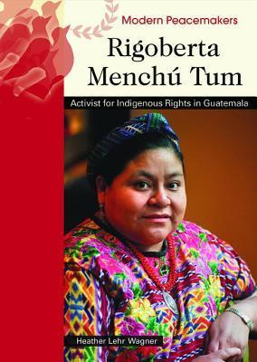 Rigoberta Menchu Tum: Activist for Indigenous Rights in Guatemala  by  Heather Lehr Wagner