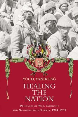 Healing the Nation: Prisoners of War, Medicine and Nationalism in Turkey, 1914-1939  by  Yucel Yanikdag