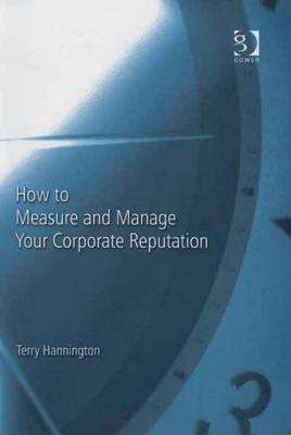 How to Measure and Manage Your Corporate Reputation  by  Terry Hannington