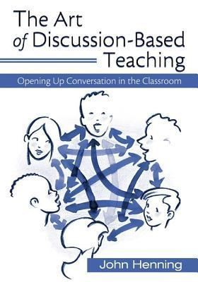 Art of Discussion-Based Teaching: Opening Up Conversation in the Classroom John Henning
