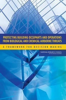Protecting Building Occupants and Operations from Biological and Chemical Airborne Threats: A Framework for Decision Making  by  National Research Council