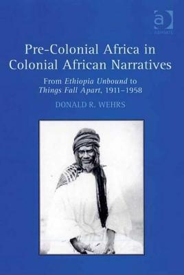 Pre-Colonial Africa in Colonial African Narratives: From Ethiopia Unbound to Things Fall Apart, 1911-1958 Donald R. Wehrs