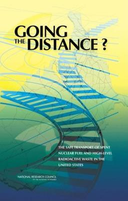 Going the Distance? the Safe Transport of Spent Nuclear Fuel and High-Level Radioactive Waste in the United States  by  National Research Committee on Transportation of Radioactive Waste