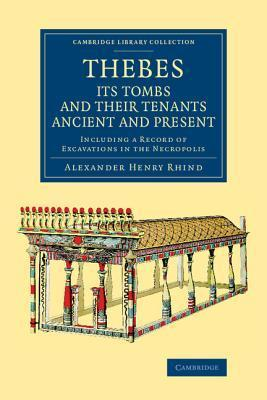 Thebes, Its Tombs and Their Tenants Ancient and Present: Including a Record of Excavations in the Necropolis  by  Alexander Henry Rhind