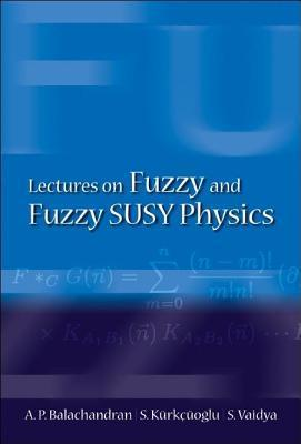 Lectures on Fuzzy and Fuzzy Susy Physics A.P. Balachandran