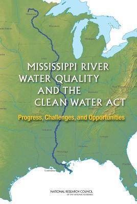 Mississippi River Water Quality and the Clean Water ACT: Progress, Challenges, and Opportunities  by  Committee on the Mississippi River and the Clean Water ACT