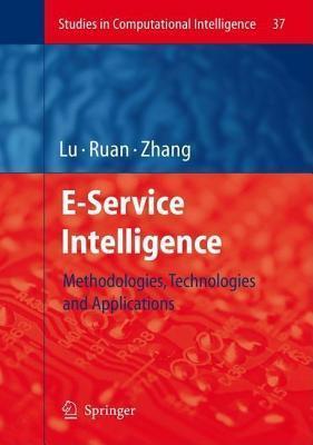 E-Service Intelligence: Methodologies, Technologies and Applications. Studies in Computational Intelligence, Vol 37. Jie Lu