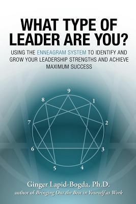 What Type of Leader Are You?: Using the Enneagram System to Identify and Grow Your Leadership Strenghts and Achieve Maximum Succes  by  Ginger Lapid-Bogda