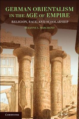 German Orientalism in the Age of Empire: Religion, Race, and Scholarship  by  Suzanne L. Marchand