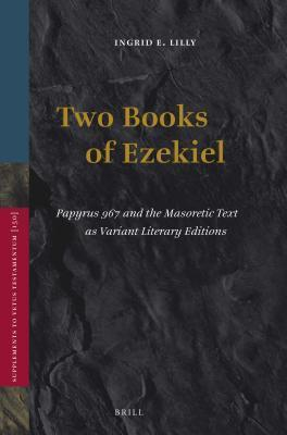 Two Books of Ezekiel: Papyrus 967 and the Masoretic Text as Variant Literary Editions Ingrd A Lilly