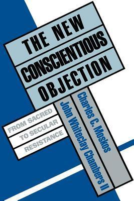 New Conscientious Objection: From Sacred to Secular Resistance  by  Charles C. Moskos