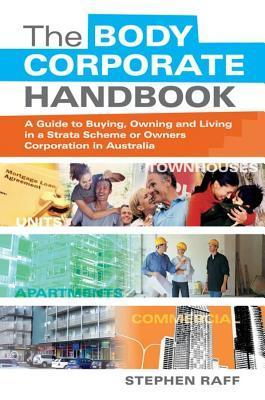 Body Corporate Handbook: A Guide to Buying, Owning and Living in a Strata Scheme or Owners Corporation in Australia  by  Stephen Raff