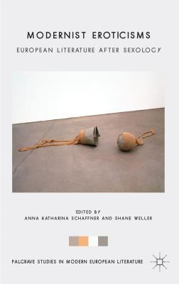 Modernist Eroticisms: European Literature After Sexology  by  Anna Katharina Schaffner