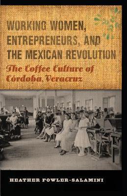 Working Women, Entrepreneurs, and the Mexican Revolution: The Coffee Culture of Cordoba, Veracruz Heather Fowler-Salamini