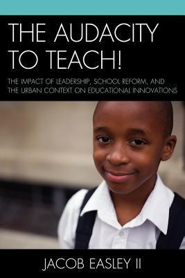 Audacity to Teach!: The Impact of Leadership, School Reform, and the Urban Context on Educational Innovations Jacob Easley II