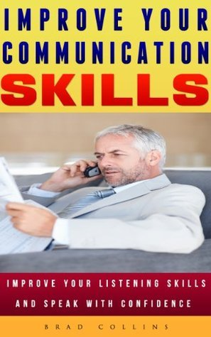 IMPROVE YOUR COMMUNICATION SKILLS: Improve your Listening Skills and Speak with Confidence (Art of Communication Skills, How to Communicate and Listen ... Influence People)  by  Brad Collins