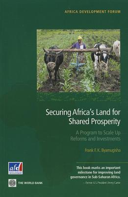 Securing Africas Land for Shared Prosperity: A Program to Scale Up Reforms and Investments  by  Frank F.K. Byamugisha