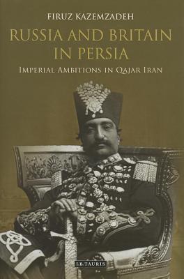 Russia and Britain in Persia: Imperial Ambitions in Qajar Iran Firuz Kazemzadeh