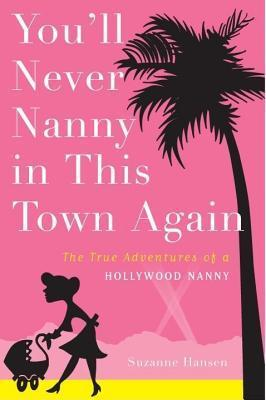 Youll Never Nanny in This Town Again the True Adventures of a Hollywood Nanny  by  Suzanne Hansen