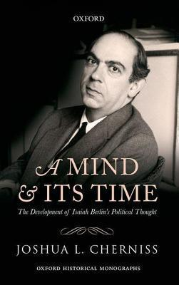 Mind and Its Time: The Development of Isaiah Berlins Political Thought Joshua L. Cherniss