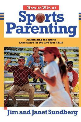 How to Win at Sports Parenting: Maximizing the Sports Experience for You and Your Child Jim Sundberg