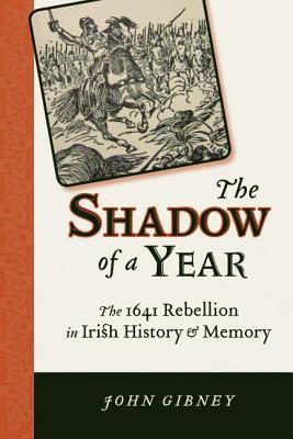Shadow of a Year: The 1641 Rebellion in Irish History and Memory  by  John Gibney