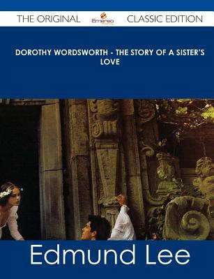 Dorothy Wordsworth - The Story of a Sisters Love - The Original Classic Edition  by  Edmund Lee