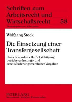 Die Einsetzung Einer Transfergesellschaft: Unter Besonderer Berucksichtigung Betriebsverfassungs- Und Arbeitsforderungsrechtlicher Vorgaben  by  Wolfgang Stock