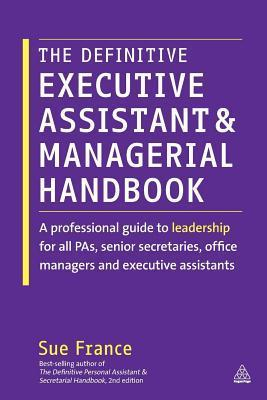 The Definitive Executive Assistant and Managerial Handbook: A Professional Guide to Leadership for All Pas, Senior Secretaries, Office Managers and E  by  Sue France