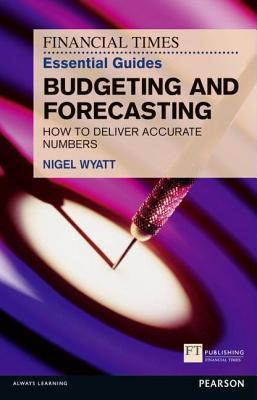 Financial Times Essential Guide to Budgeting and Forecasting: How to Deliver Accurate Numbers Nigel Wyatt