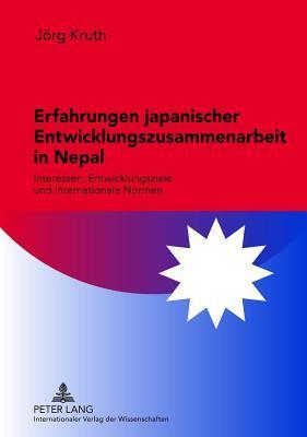 Erfahrungen Japanischer Entwicklungszusammenarbeit in Nepal: Interessen, Entwicklungsziele Und Internationale Normen  by  J Kruth