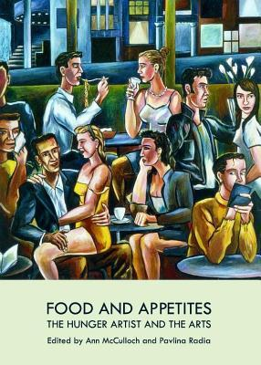 Food and Appetites: The Hunger Artist and the Arts Ann McCulloch