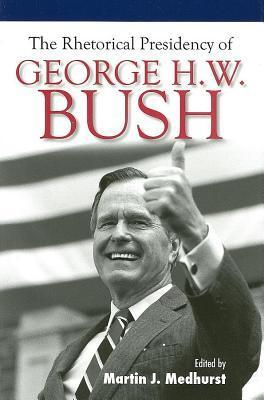 The Rhetorical Presidency of George H. W. Bush  by  Martin J Medhurst