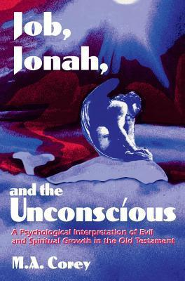 Job, Jonah, and the Unconscious: A Psychological Interpretation of Evil and Spiritual Growth in the Old Testament  by  Michael Corey